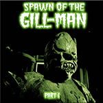 Spawn of the Gill-Man part I