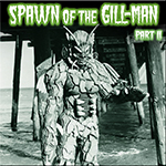 Spawn of the Gill-Man part II